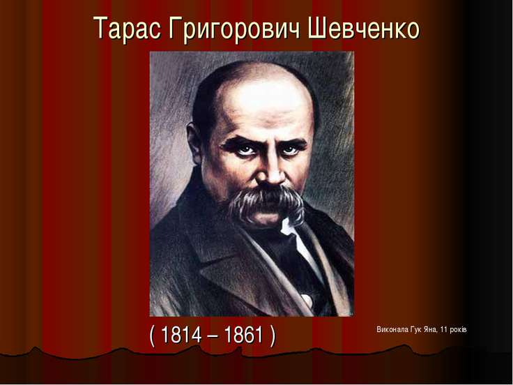 Тарас Григорович Шевченко ( 1814 – 1861 ) Виконала Гук Яна, 11 років