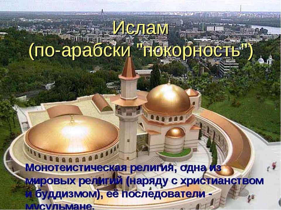 """Ислам (по-арабски """"покорность"""") Монотеистическая религия, одна из мировых рел..."""