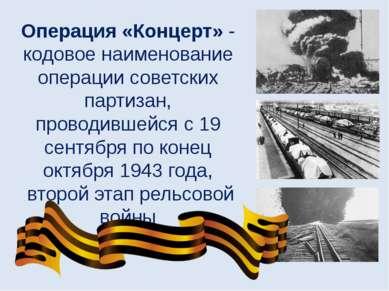 Операция «Концерт» - кодовое наименование операции советских партизан, провод...