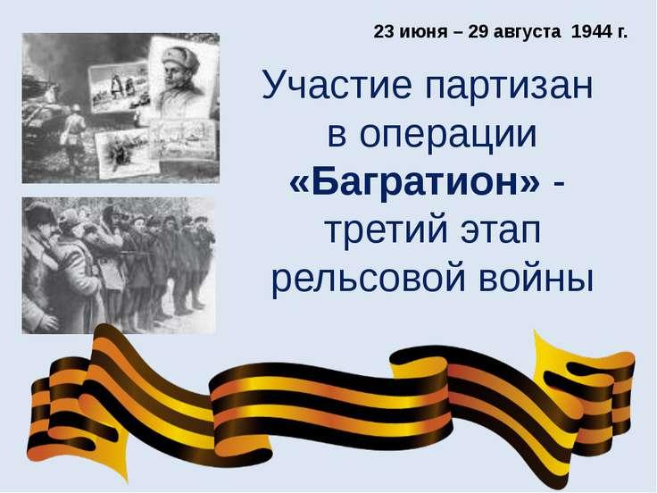 Участие партизан в операции «Багратион» - третий этап рельсовой войны 23 июня...
