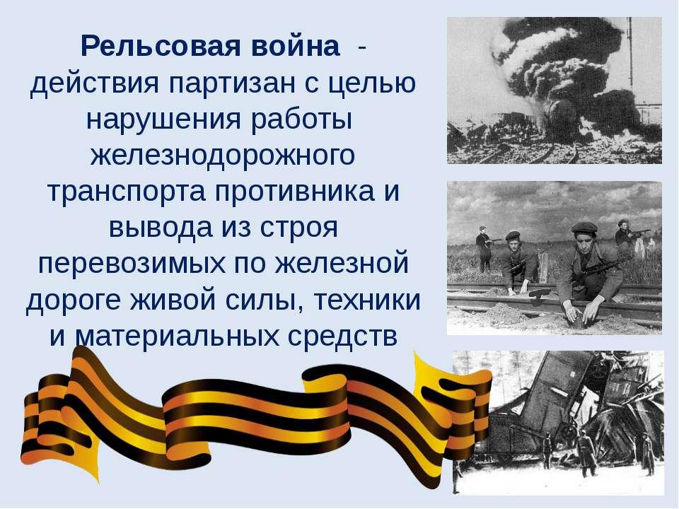 Рельсовая война - действияпартизанс целью нарушения работы железнодорожног...