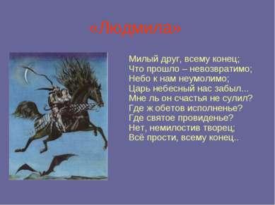 «Людмила» Милый друг, всему конец; Что прошло – невозвратимо; Небо к нам неум...