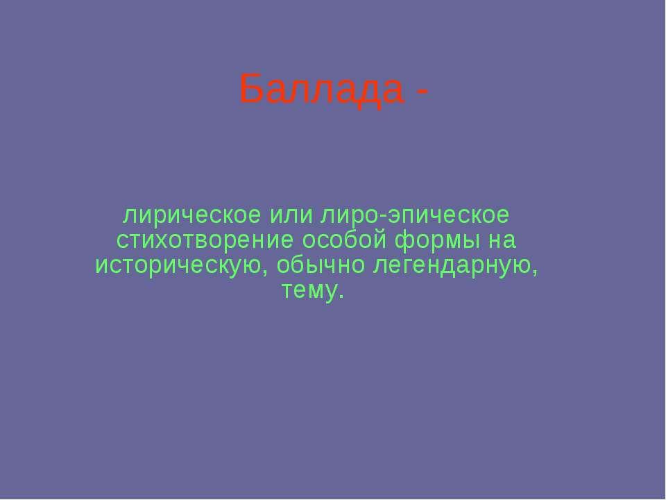 Баллада - лирическое или лиро-эпическое стихотворение особой формы на историч...