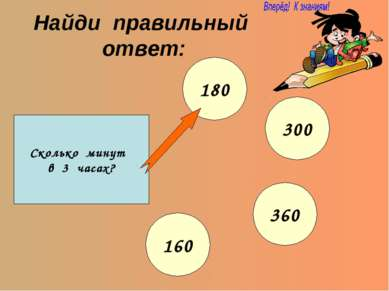 Найди правильный ответ: Сколько минут в 3 часах? 180 300 360 160