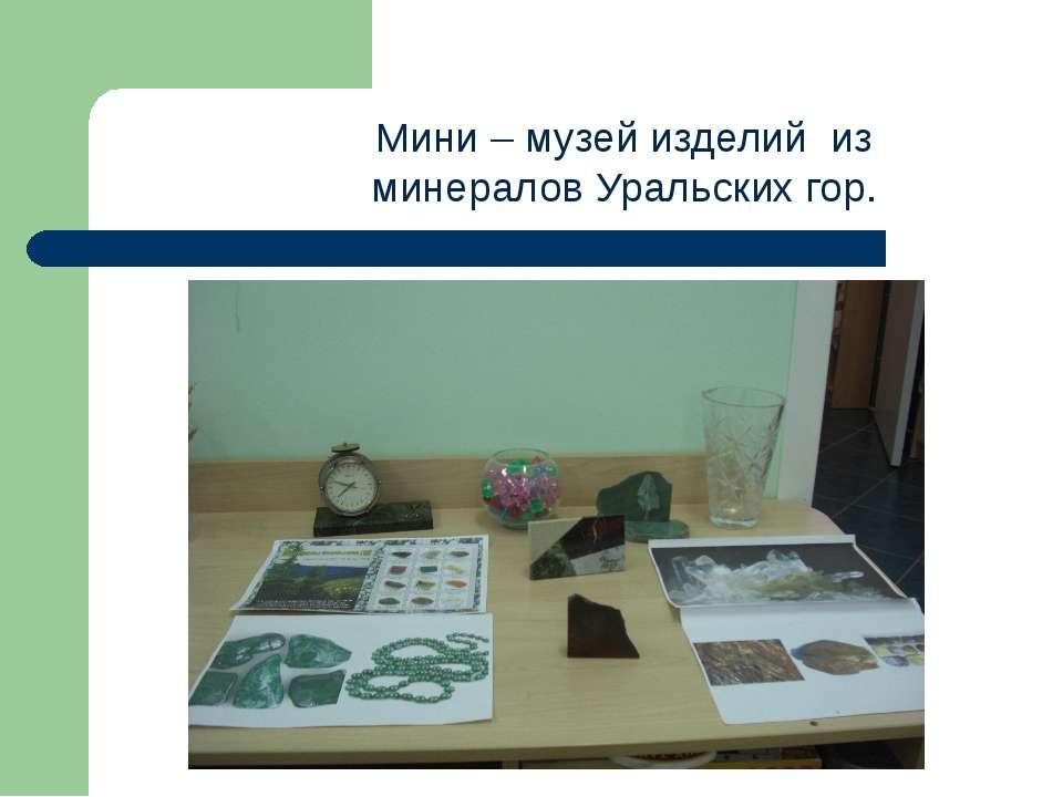 Мини – музей изделий из минералов Уральских гор.