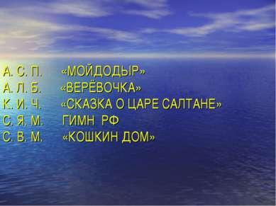 А. С. П. «МОЙДОДЫР» А. Л. Б. «ВЕРЁВОЧКА» К. И. Ч. «СКАЗКА О ЦАРЕ САЛТАНЕ» С. ...