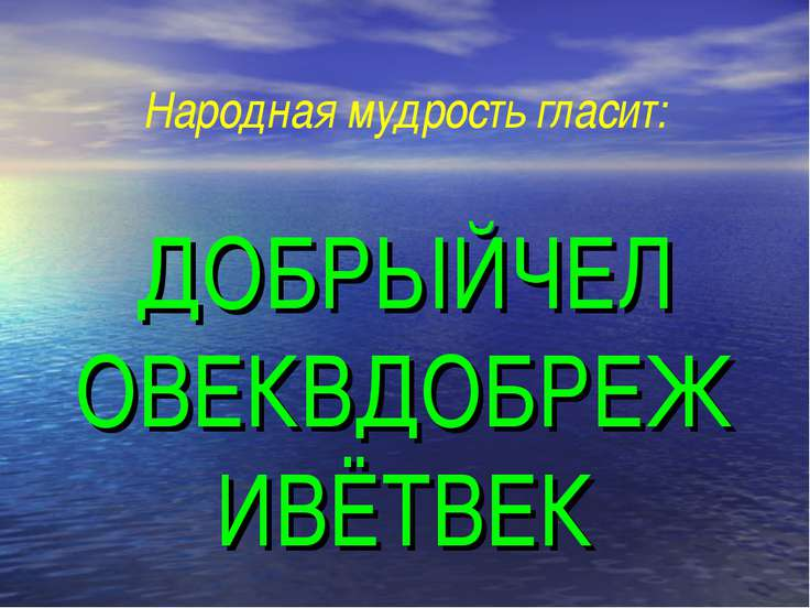 ДОБРЫЙЧЕЛ ОВЕКВДОБРЕЖ ИВЁТВЕК Народная мудрость гласит: