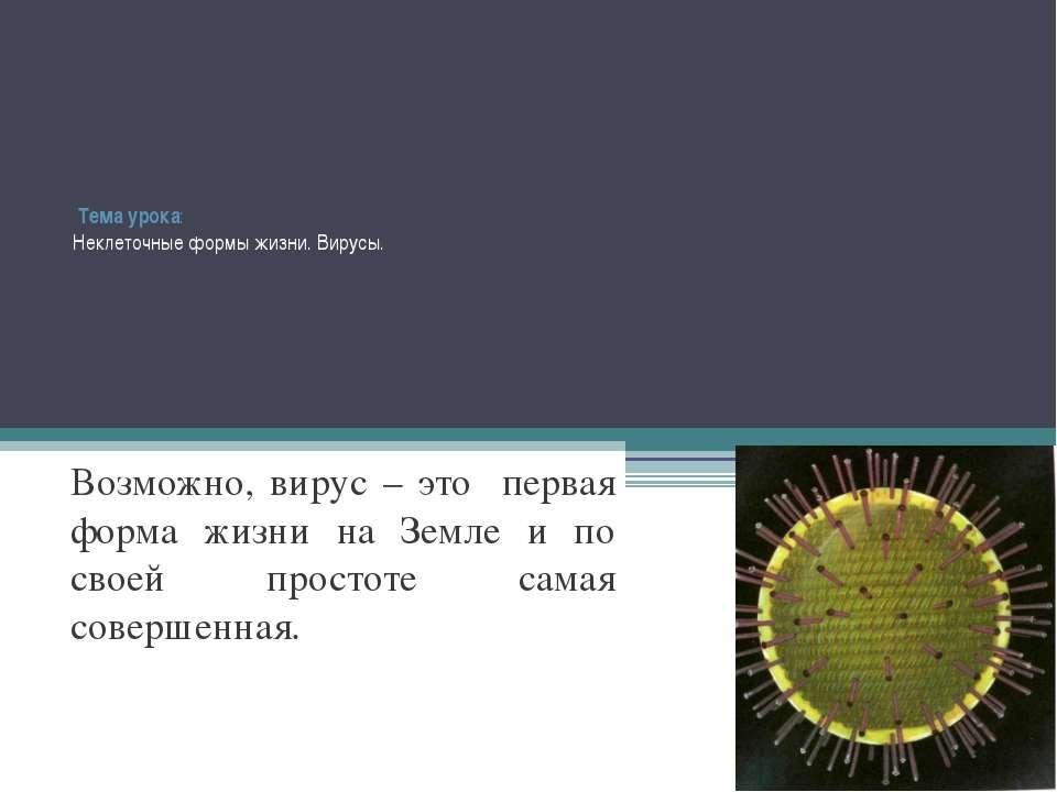 Тема урока: Неклеточные формы жизни. Вирусы. Возможно, вирус – это первая фор...