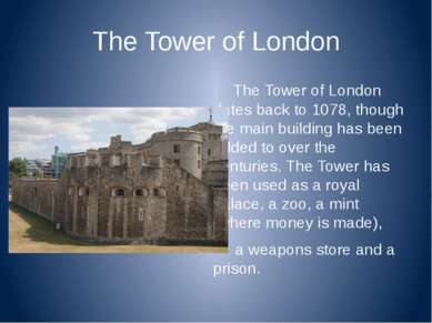 The Tower of London The Tower of London dates back to 1078, though the main b...