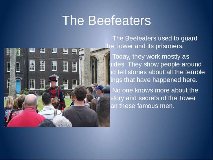 The Beefeaters The Beefeaters used to guard the Tower and its prisoners. Toda...