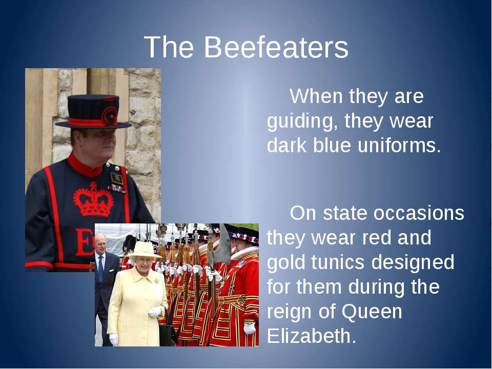 The Beefeaters When they are guiding, they wear dark blue uniforms. On state ...