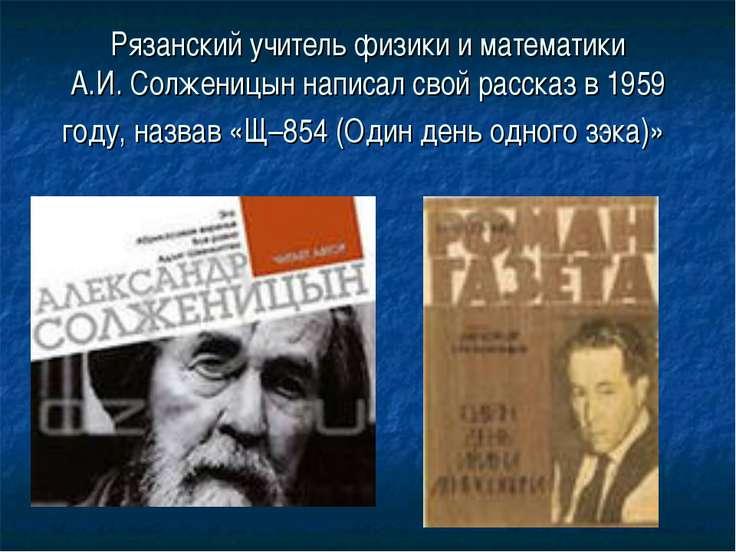 Рязанский учитель физики и математики А.И.Солженицын написал свой рассказ в ...