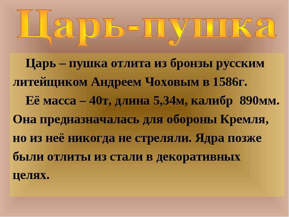 Царь – пушка отлита из бронзы русским литейщиком Андреем Чоховым в 1586г. Её ...