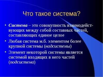 Что такое система? Система – это совокупность взаимодейст-вующих между собой ...