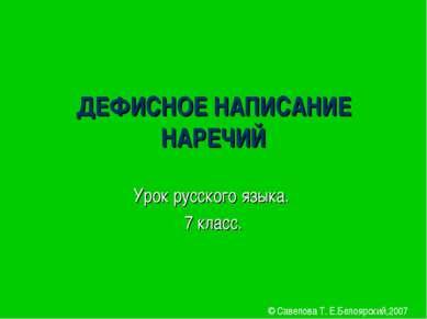 ДЕФИСНОЕ НАПИСАНИЕ НАРЕЧИЙ Урок русского языка. 7 класс. © Савелова Т. Е.Бело...