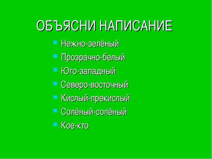 ОБЪЯСНИ НАПИСАНИЕ Нежно-зелёный Прозрачно-белый Юго-западный Северо-восточный...