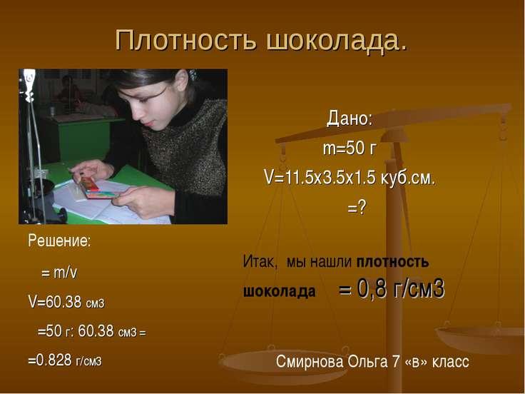 Плотность шоколада. Дано: m=50 г V=11.5х3.5х1.5 куб.см. ρ =? Решение: ρ= m/v ...
