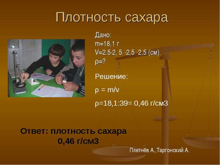 Плотность сахара Дано: m=18,1 г V=2.5·2, 5 ∙2,5 ∙2,5 (см) ρ=? Решение: ρ = m/...