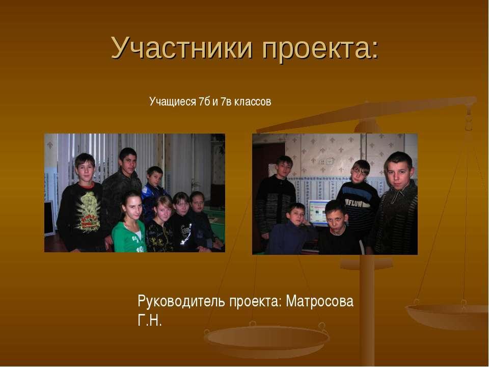 Участники проекта: Руководитель проекта: Матросова Г.Н. Учащиеся 7б и 7в классов