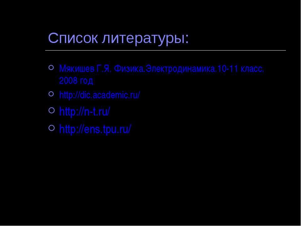 Список литературы: Мякишев Г.Я. Физика.Электродинамика.10-11 класс. 2008 год ...