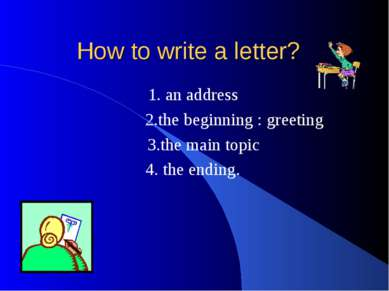 How to write a letter? 1. an address 2.the beginning : greeting 3.the main to...