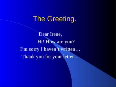 The Greeting. Dear Irene, Hi! How are you? I'm sorry I haven't written… Thank...