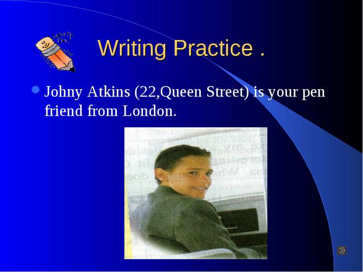 Writing Practice . Johny Atkins (22,Queen Street) is your pen friend from Lon...