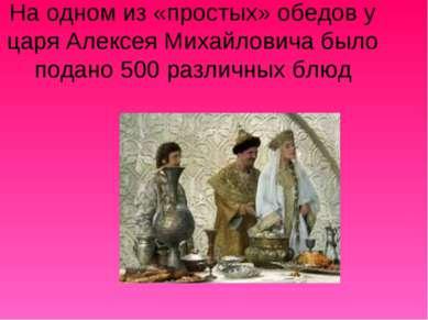 На одном из «простых» обедов у царя Алексея Михайловича было подано 500 разли...