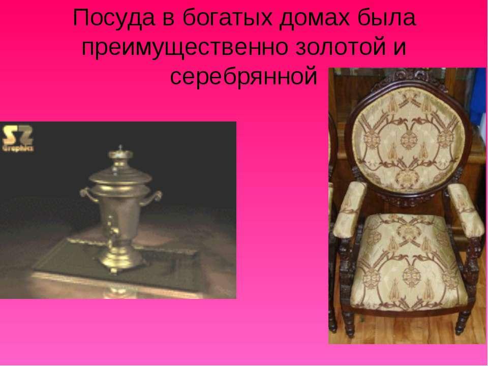 Посуда в богатых домах была преимущественно золотой и серебрянной