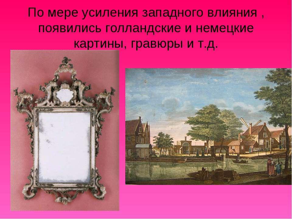 По мере усиления западного влияния , появились голландские и немецкие картины...