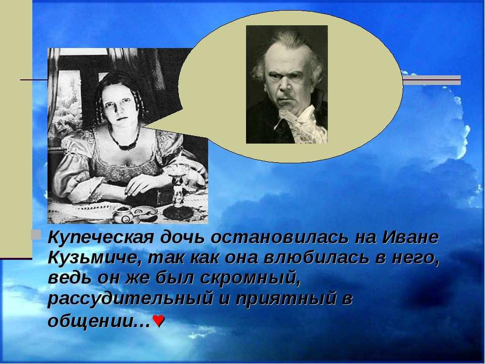 Купеческая дочь остановилась на Иване Кузьмиче, так как она влюбилась в него,...