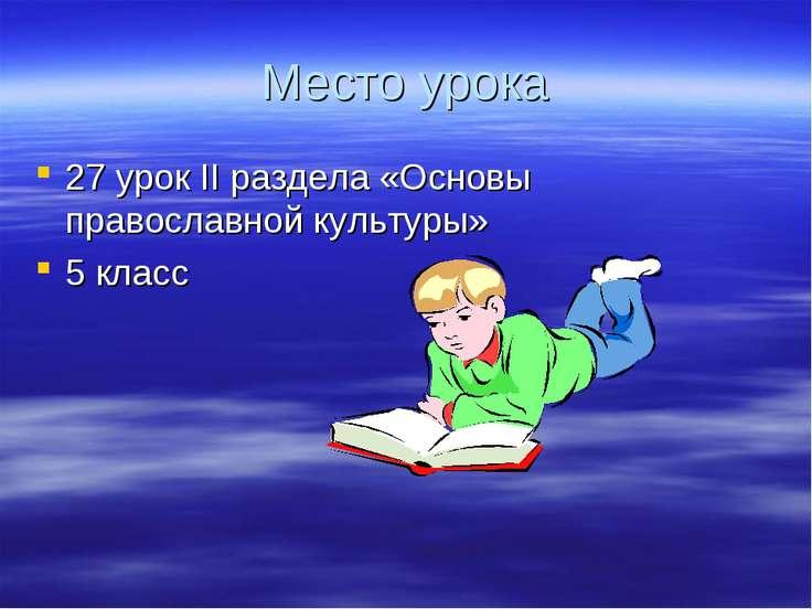 Место урока 27 урок II раздела «Основы православной культуры» 5 класс