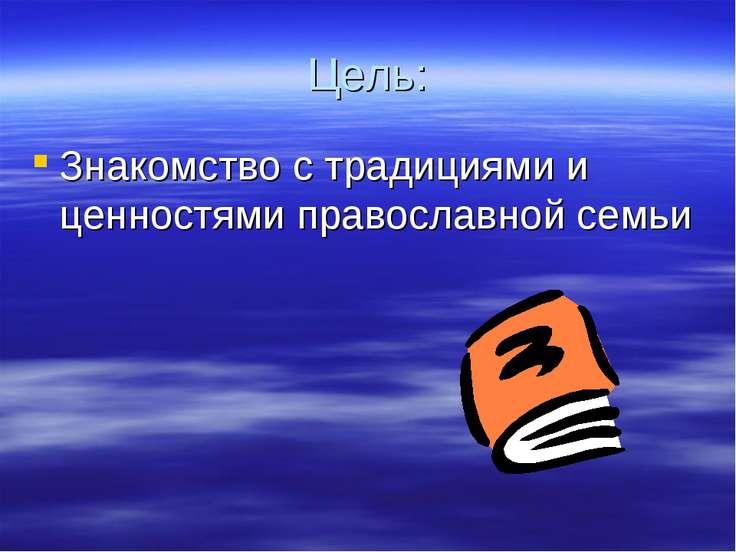 Цель: Знакомство с традициями и ценностями православной семьи