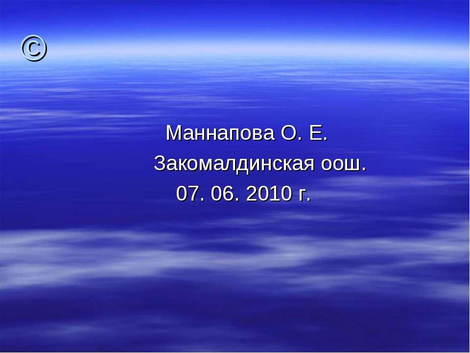 © Маннапова О. Е. Закомалдинская оош. 07. 06. 2010 г.