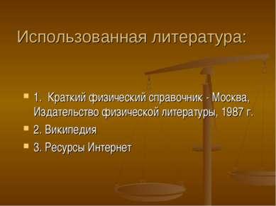 Использованная литература: 1. Краткий физический справочник - Москва, Издател...