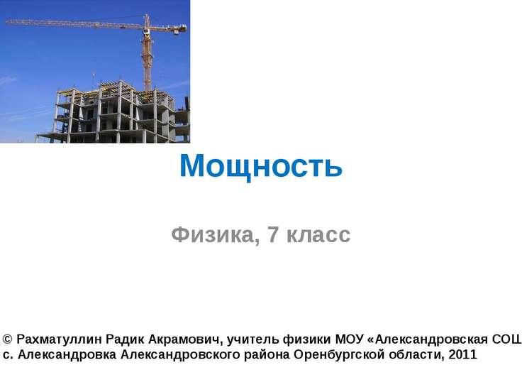 Мощность Физика, 7 класс © Рахматуллин Радик Акрамович, учитель физики МОУ «А...