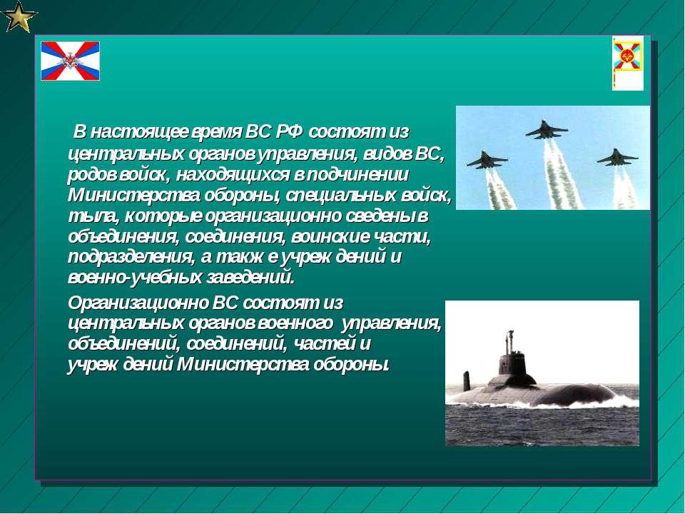 В настоящее время ВС РФ состоят из центральных органов управления, видов ВС, ...