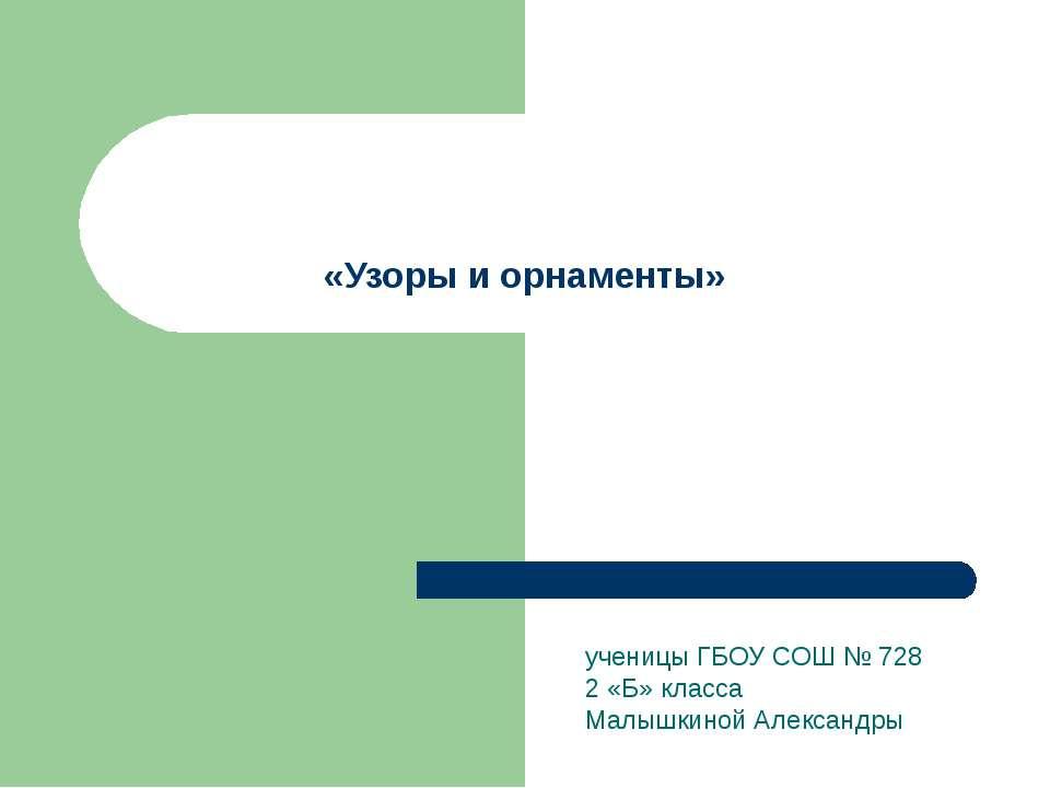 «Узоры и орнаменты» ученицы ГБОУ СОШ № 728 2 «Б» класса Малышкиной Александры