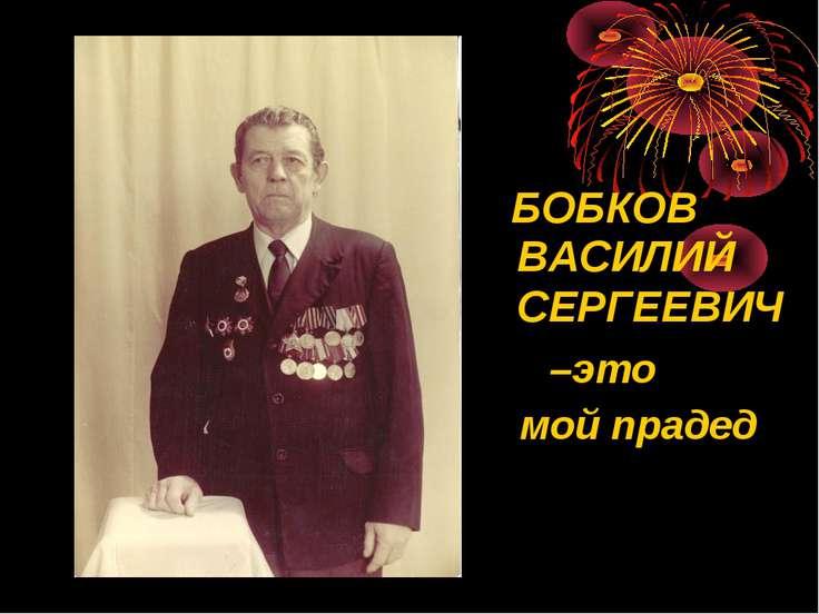 БОБКОВ ВАСИЛИЙ СЕРГЕЕВИЧ –это мой прадед