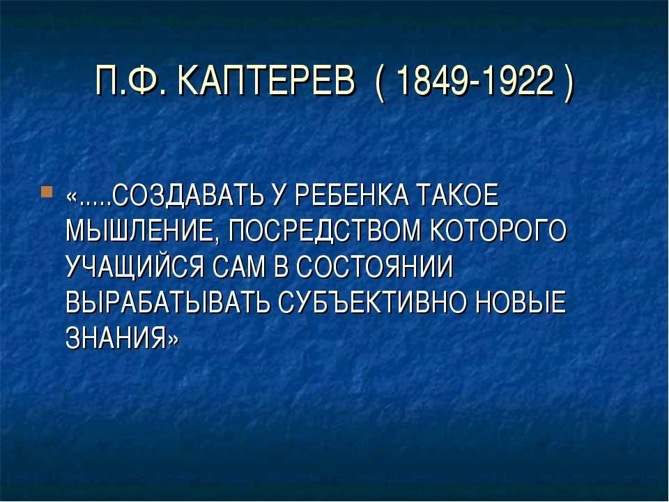 П.Ф. КАПТЕРЕВ ( 1849-1922 ) «.....СОЗДАВАТЬ У РЕБЕНКА ТАКОЕ МЫШЛЕНИЕ, ПОСРЕДС...