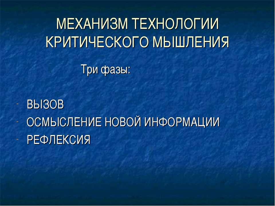МЕХАНИЗМ ТЕХНОЛОГИИ КРИТИЧЕСКОГО МЫШЛЕНИЯ Три фазы: ВЫЗОВ ОСМЫСЛЕНИЕ НОВОЙ ИН...
