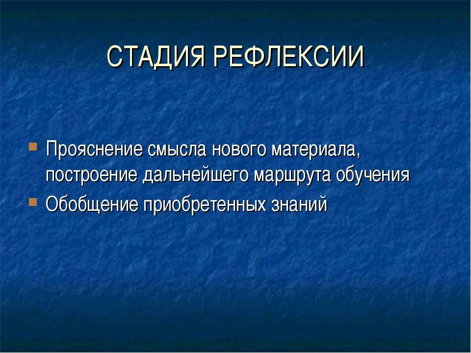 СТАДИЯ РЕФЛЕКСИИ Прояснение смысла нового материала, построение дальнейшего м...