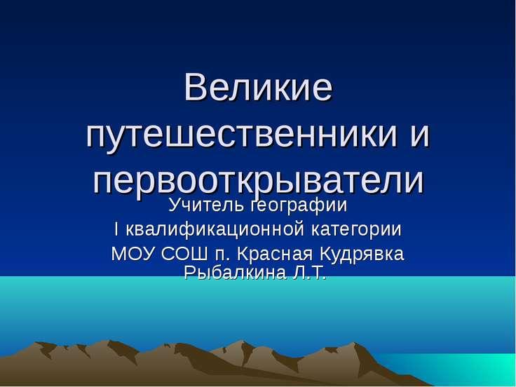 Великие путешественники и первооткрыватели Учитель географии I квалификационн...