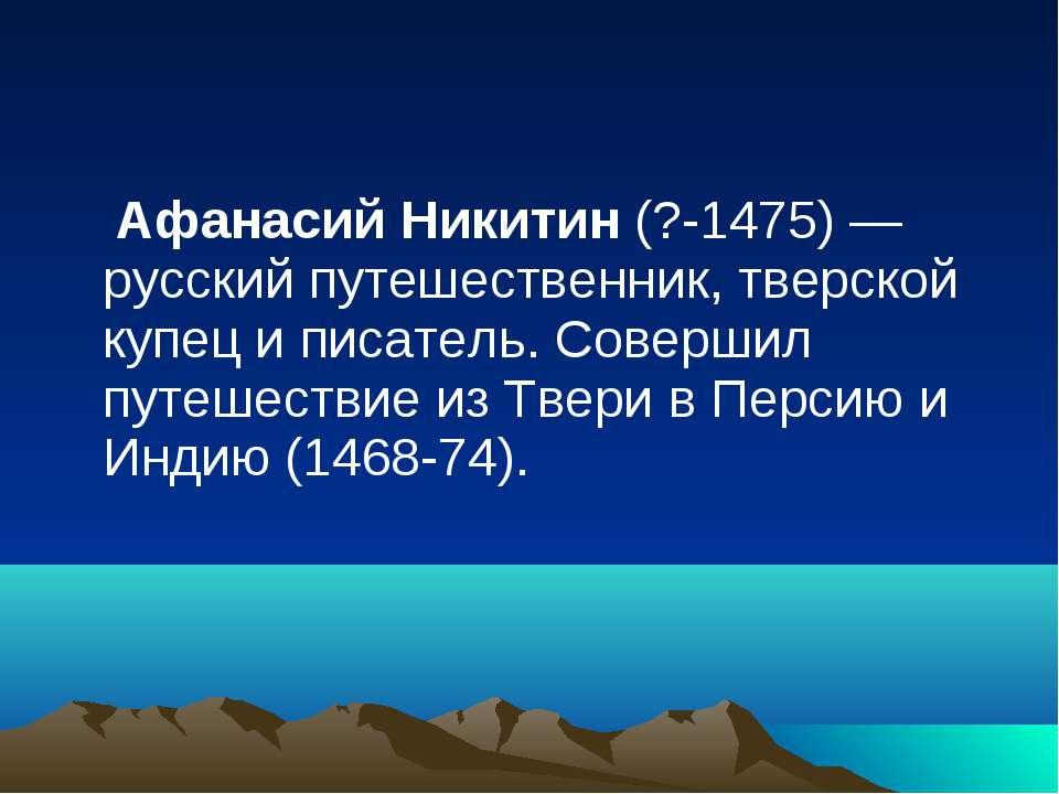 Афанасий Никитин (?-1475) — русский путешественник, тверской купец и писатель...