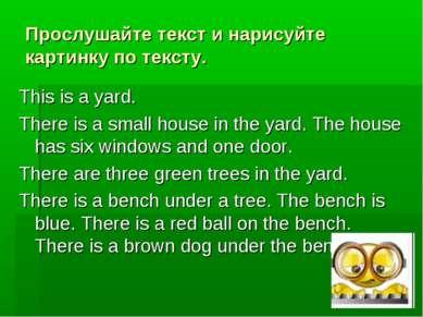 Прослушайте текст и нарисуйте картинку по тексту. This is a yard. There is a ...