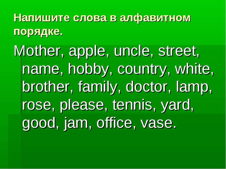 Напишите слова в алфавитном порядке. Mother, apple, uncle, street, name, hobb...