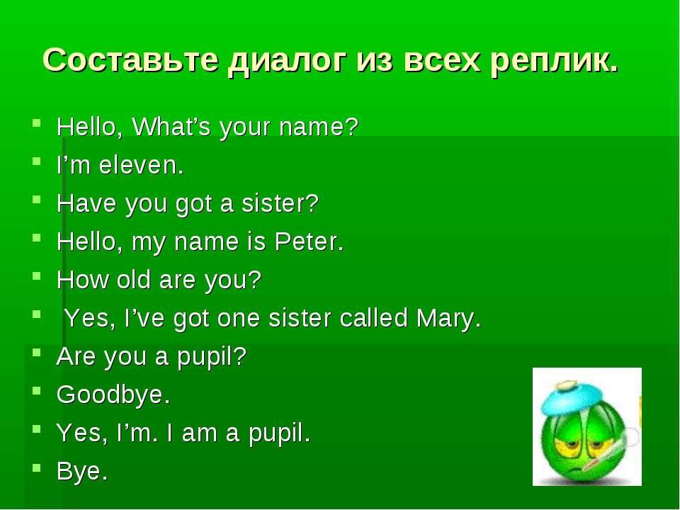 Составьте диалог из всех реплик. Hello, What's your name? I'm eleven. Have yo...