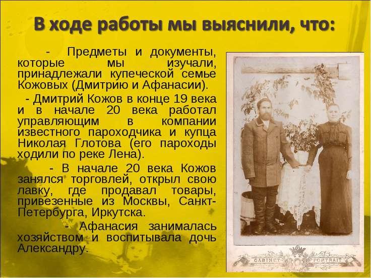- Предметы и документы, которые мы изучали, принадлежали купеческой семье Кож...