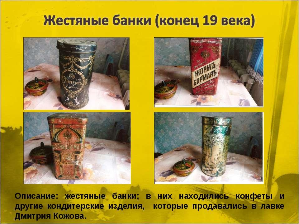 Описание: жестяные банки; в них находились конфеты и другие кондитерские изде...