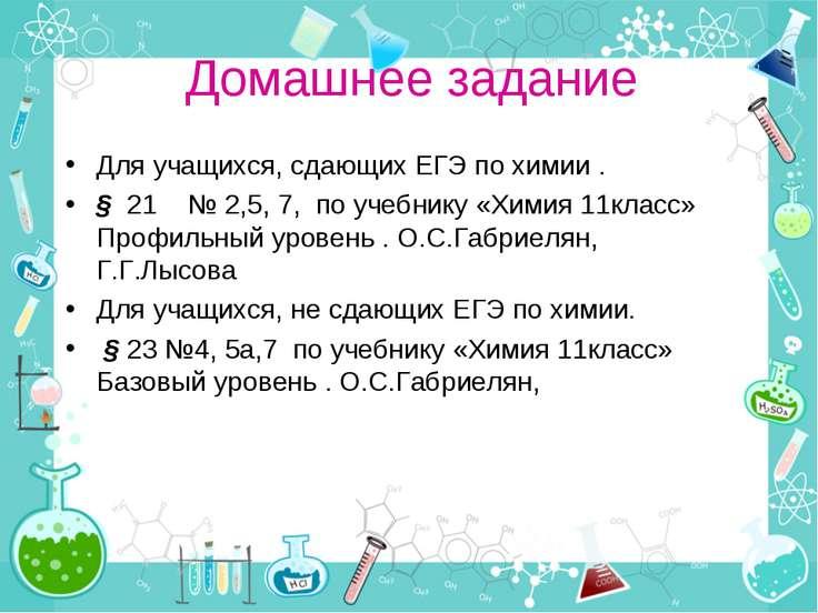 Домашнее задание Для учащихся, сдающих ЕГЭ по химии . § 21 № 2,5, 7, по учебн...